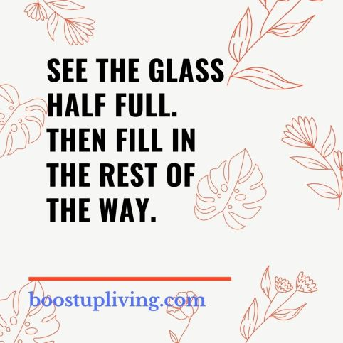 See the glass half full. Then fill in the rest of the way..- positive quotes for daily motivation