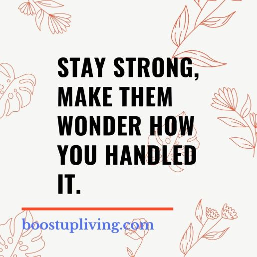 Stay strong, make them wonder how you handled it.- positive quotes for daily motivation