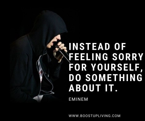 Instead of feeling sorry for yourself, do something about it. By Eminem