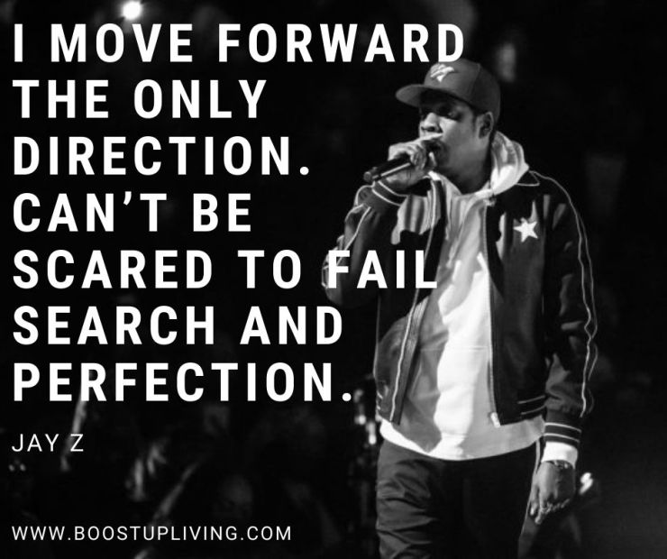 I move forward in the only direction. Can't be scared to fail search and perfection.