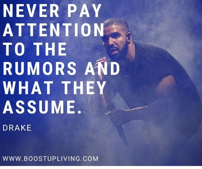 Never pay attention to the rumors and what they assume. Drake