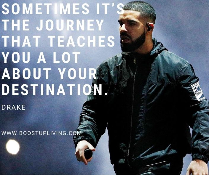 Sometimes it's the journey that teaches you a lot about your destination. Drake