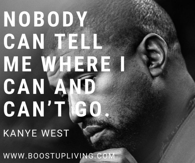 Nobody can tell me where I can and can't go. Kanye West