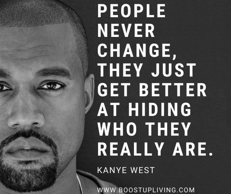 People never change, They just get better at hiding who they really are. Kanye West- Motivational Quotes Kanye West For Your Inspiration.
