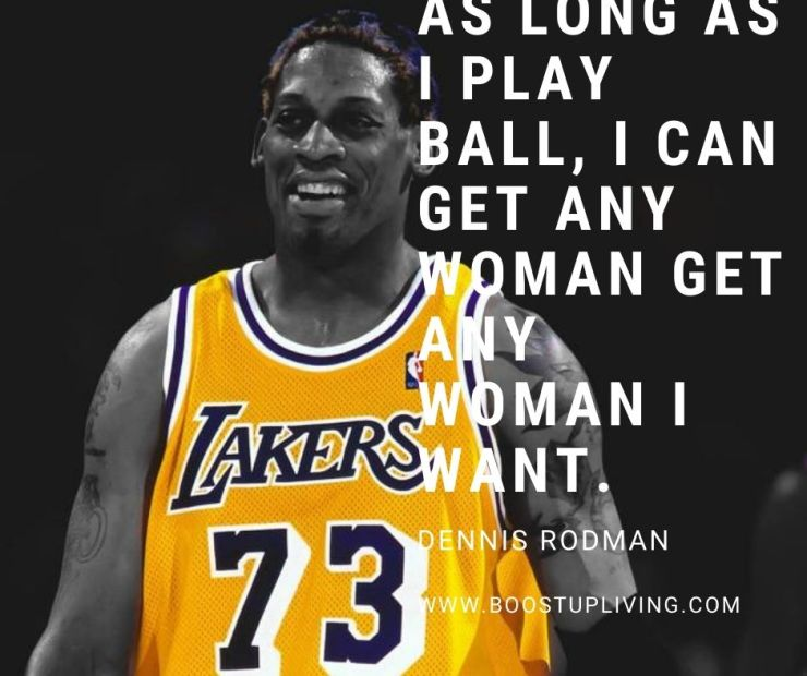 As long as I play ball, I can get any woman I want. - Inspiration Quotes By Dennis Rodman For Your Motivation.