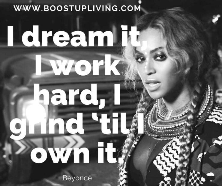 I dream it, I work hard, I grind 'til I own it. By Beyoncé - Motivational Quotes from Beyoncé's For Your Success.