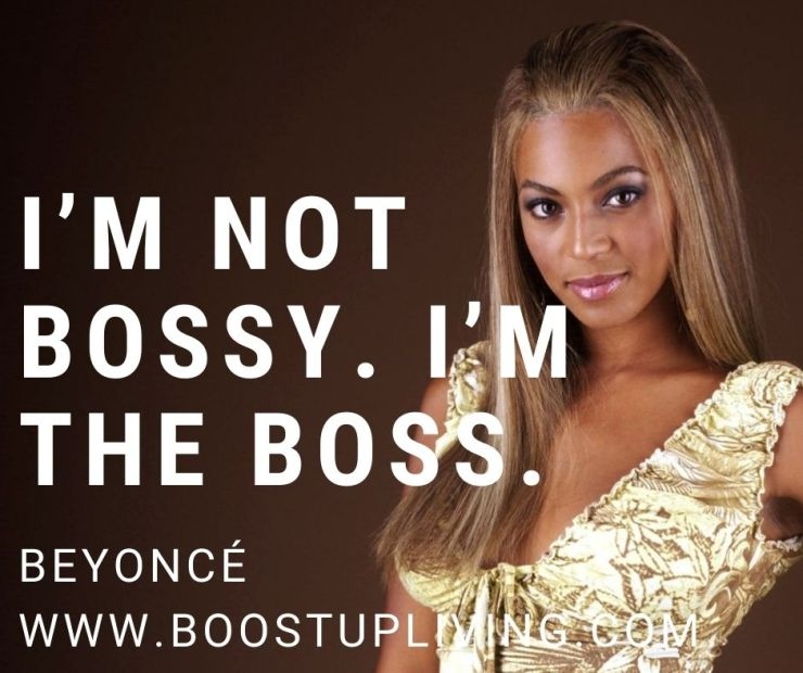 I'm not bossy. I'm the boss. By Beyoncé - Motivational Quotes from Beyoncé's For Your Success.