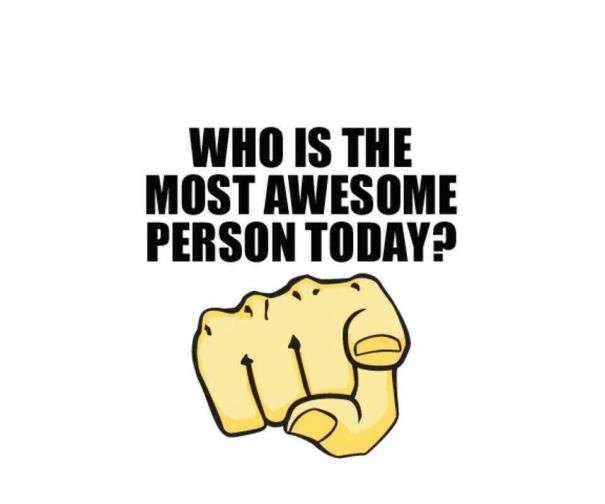 Who is the Most Awesome Person Today...