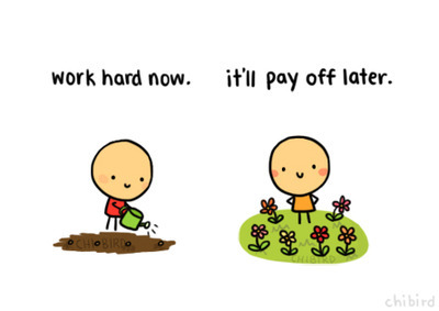 Work Hard Now, It'll Pay Off Later