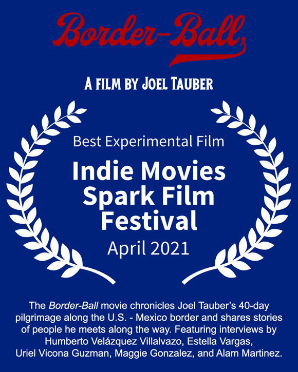 Joel Tauber's film, Border-Ball, which chronicles his 40-day pilgrimage along the U.S. - Mexico border and shares stories of people he meets along the way, wins Best Experimental Film at the April 2021 Indie Movies Spark Film Festival.