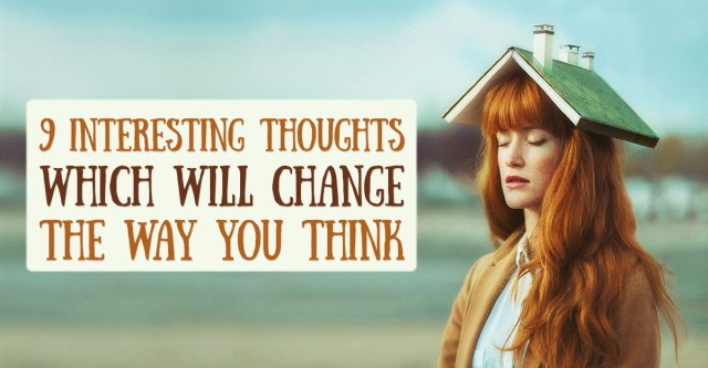 9 Interesting Thoughts which will Change the way you think