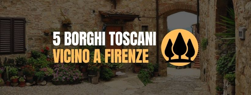 5 borghi toscani da visitare vicino a Firenze