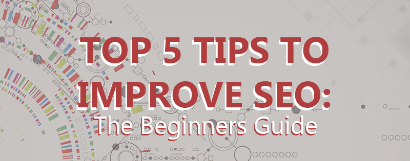 5 Tips on How You Can Improve Your SEO: A Beginners Guide