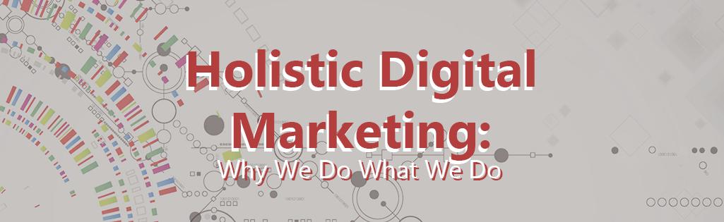 Holistic Digital Marketing: Why We Do What We Do