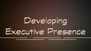 Developing Executive Presence