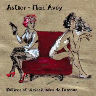 ASTIER - MAC'AVOY : Délires et vicissitudes de l'amour