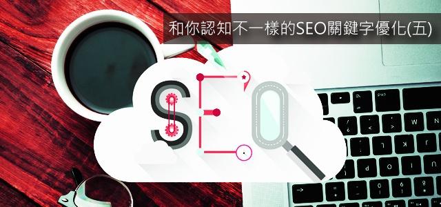 SEO關鍵字優化5 和你認知不一樣的SEO關鍵字優化(五)