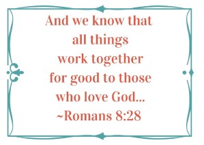 And we know that all things work together for good to those who love God. Romans 8:28