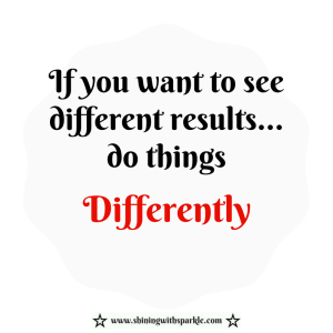 If you want to see different results so things differently! www.shiningwithsparkle.com