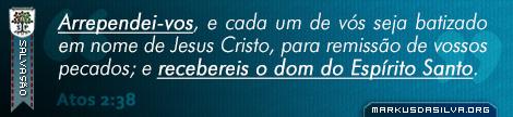 Salvação » Atos 2:38 » Arrependei-vos, e cada um de vós seja batizado em nome de Jesus Cristo, para remissão de vossos pecados; e recebereis o dom do Espírito Santo. | markusdasilva.org
