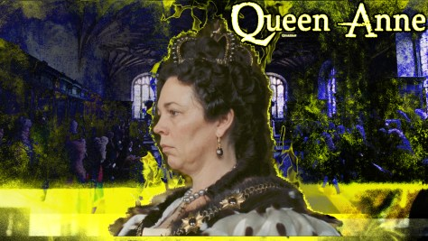 Queen Anne, The Favourite, Fox Searchlight Pictures, Scarlet Films, Element Pictures, Arcana, Film4 Productions, Waypoint Entertainment, Amazon Video, Olivia Colman