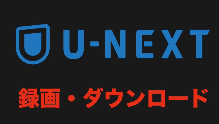 U-NEXT ダウンロード 録画