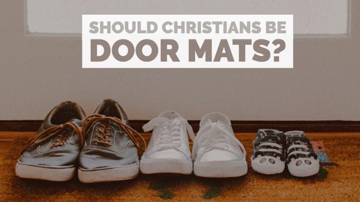 Should Christians Be Door Mats?