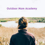 Sign Up Now for the Outdoor Mom Academy