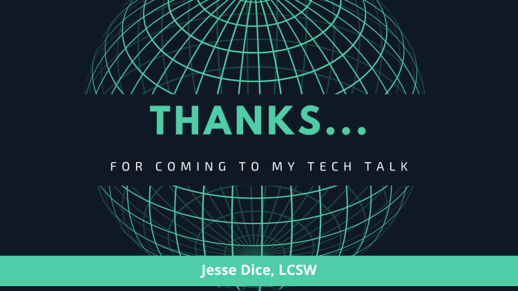 Thanks...for coming to my Tech Talk. Jesse Dice LCSW