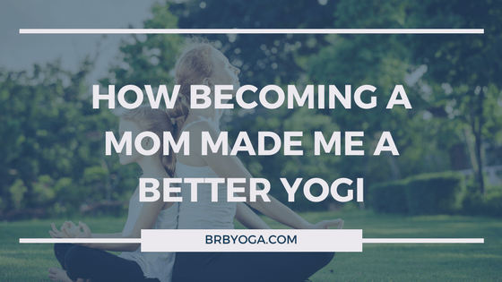 How Becoming A Mom Made Me A Better Yogi