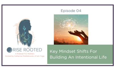 Ep. 04: Mindset Shifts For Building An Intentional Life
