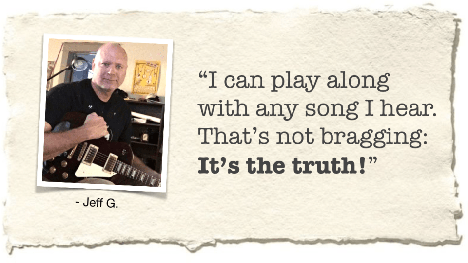 """""""I can play along with any song I hear. That's not bragging: It's the truth!"""" - Jeff G."""