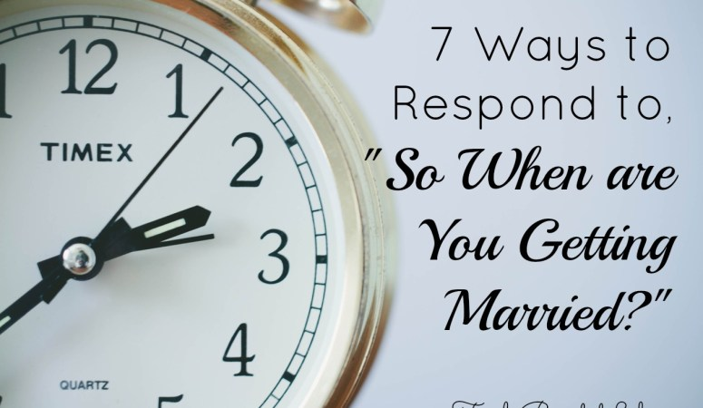 """7 Ways to Respond to, """"So When Are You Getting Married?"""""""