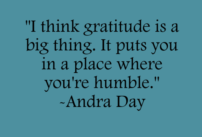 I think gratitude is a big thing. It puts you in a place where you're humble. Quote by Andrea Day