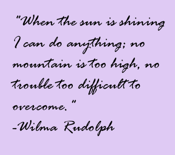 When the sun is shining I can do anything; no mountain is too high, no trouble too  difficult to overcome.
