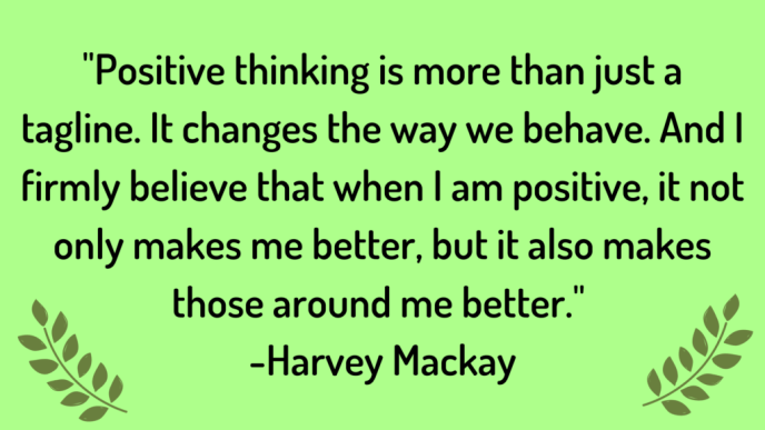 Positive thinking is more than just a tagline. It changes the way we behave. And I firmly believe that when I am positive, it not only makes me better, but it also makes those around me better.  Quote by Harvey Mackay