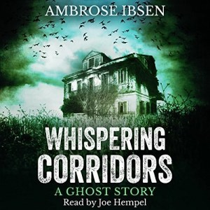 Whispering Corridors: A Ghost Story by Ambrose Ibsen (Narrated by Joe Hempel)