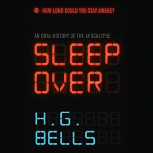 Audiobook: Sleep Over (An Oral History of the Apocalypse) by H. G. Bells (Narrated by Various Artists)