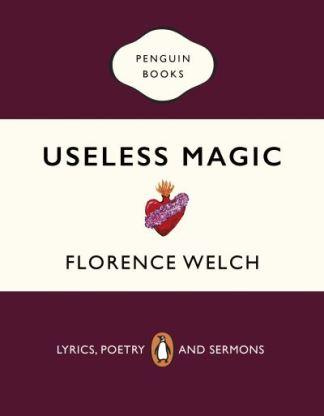 Useless Magic: Lyrics, Poetry and Sermons - Florence Welch