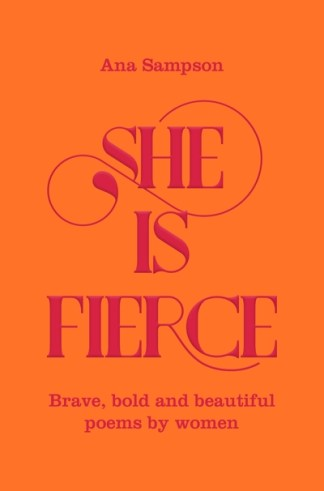 She is Fierce: Brave, Bold  and Beautiful Poems by Women - Ana Sampson