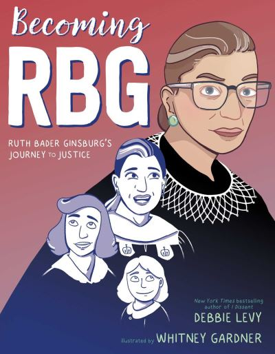 Becoming RBG: Ruth Bader Ginsburg's Journey to Justice - Debbie Levy