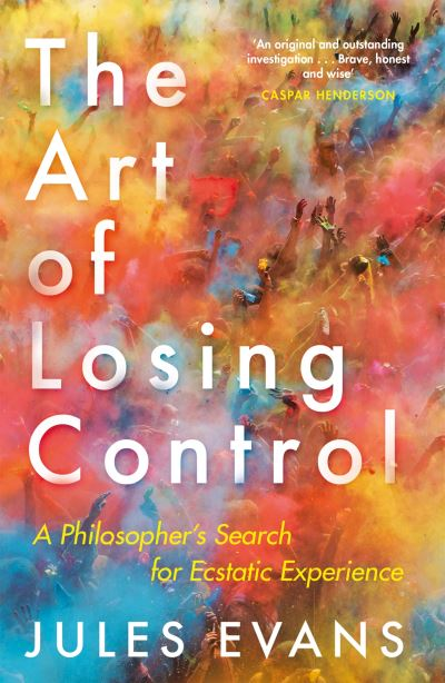The Art of Losing Control: A Philosopher's Search for Ecstatic Experience - Jules Evans