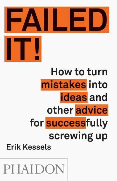 Failed it!: How to Turn Mistakes into Ideas and Other Advice for Successfully Sc - Erik Kessels