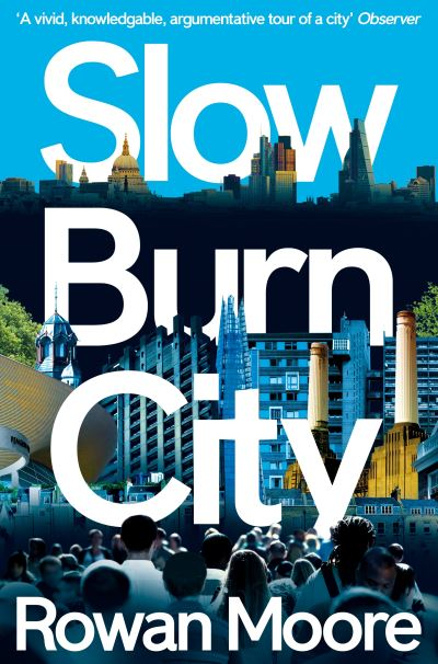 Slow Burn City: London in the Twenty-First Century - Rowan Moore