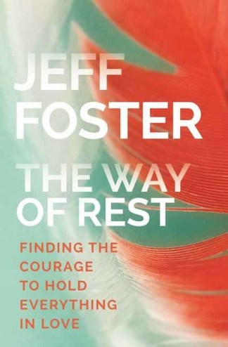 Way of Rest: Finding the Courage to Hold Everything in Love - Jeff Foster
