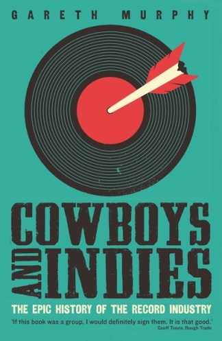 Cowboys and Indies: The Epic History of the Record Industry - Gareth Murphy