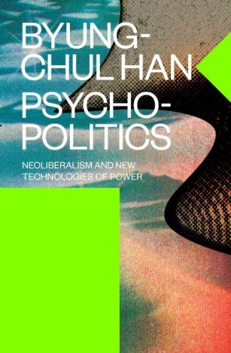 Psychopolitics: Neoliberalism and New Technologies of Power - Byung-Chul Han