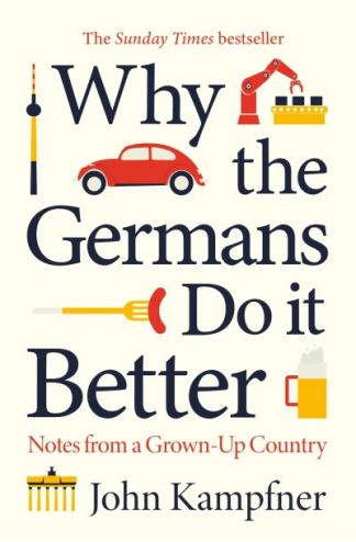 Why the Germans Do it Better: Notes from a Grown-Up Country - John Kampfner