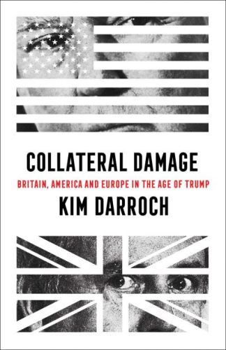 Collateral Damage: Britain, America and Europe in the Age of Trump - Kim Darroch