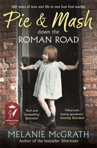 Pie and Mash down the Roman Road: 100 years of love and life in one East End mar - Melanie McGrath